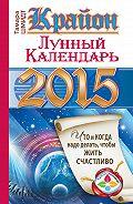 Тамара Шмидт - Крайон. Лунный календарь на 2015 год. Что и когда надо делать, чтобы жить счастливо