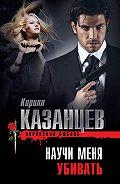 Кирилл Казанцев - Научи меня убивать
