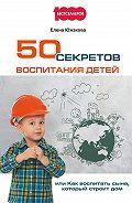 Елена Южакова - 50 секретов воспитания детей, или Как воспитать сына, который строит дом