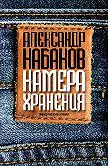 Александр Кабаков - Камера хранения. Мещанская книга