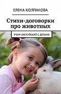 Елена Колпакова -Стихи-договорки про животных. Учим английский сдетьми