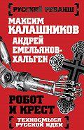 Максим Калашников -Робот и крест. Техносмысл русской идеи