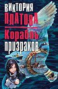 Виктория Платова -Корабль призраков