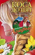 Агафья Звонарева - Коса до пят. Природные средства для красоты кожи и волос