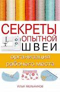 Илья Мельников - Секреты опытной швеи: организация рабочего места