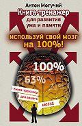 Антон Могучий - Используй свой мозг на 100%! Книга-тренажер для развития ума и памяти