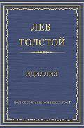 Лев Толстой - Полное собрание сочинений. Том 7. Произведения 1856–1869 гг. Идиллия