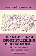 Анатолий Верчинский -Практическая юриспруденция ипсихология. Просто осложном спримерами изжизни