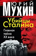 Юрий Мухин -Убийцы Сталина. Главная тайна XX века