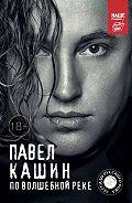 Павел Кашин -Павел Кашин. По волшебной реке