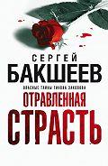 Сергей Бакшеев -Отравленная страсть
