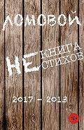 Олег Ломовой - Некнига нестихов 2017-2013