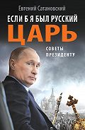 Евгений Сатановский - Если б я был русский царь. Советы Президенту
