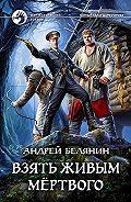 Андрей Белянин -Взять живым мёртвого