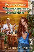Вероника Мелан -Корпорация «Исполнение желаний»