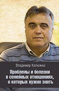 Владимир Калюжко - Проблемы и болезни в семейных отношениях, о которых нужно знать
