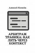 Алексей Номейн - Арбитраж трафика: как лить через контекст
