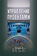 Коллектив Авторов -Управление проектами. Фундаментальный курс