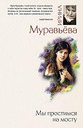 Ирина Муравьева -Мы простимся на мосту