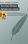 Эпосы, легенды и сказания - Золотое яблоко: Армянская сказка
