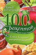 Ирина Вечерская - 100 рецептов блюд, богатых микроэлеметами. Вкусно, полезно, душевно, целебно