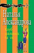 Наталья Александрова - Клуб шальных бабок