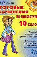 Марина Селиванова - Готовые сочинения по литературе. 10 класс
