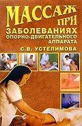 Светлана Устелимова - Массаж при заболеваниях опорно-двигательного аппарата