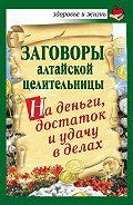 Алевтина Краснова -Заговоры алтайской целительницы на деньги, достаток и удачу в делах
