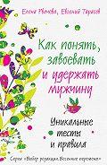 Евгений Тарасов, Елена Рвачева - Как понять, завоевать и удержать мужчину. Уникальные тесты и правила