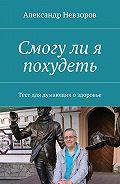 Александр Невзоров -Смогули я похудеть. Тест для думающих оздоровье