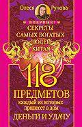 Олеся Рунова - 118 предметов, каждый из которых принесет в дом деньги и удачу. Секреты самых богатых людей Китая