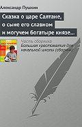 Александр Пушкин -Сказка о царе Салтане, о сыне его славном и могучем богатыре князе Гвидоне Салтановиче и о прекрасной царевне Лебеди