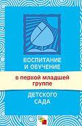 С. Н. Теплюк - Воспитание и обучение в первой младшей группе детского сада. Программа и методические рекомендации
