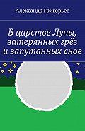 Александр Григорьев -Вцарстве Луны, затерянных грёз изапутанныхснов