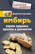 Юрий Константинов -Имбирь. Корень здоровья, красоты и долголетия