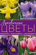 Лариса Петровская -Луковичные цветы: выбираем, выращиваем, наслаждаемся