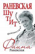 Фаина Раневская -Раневская шутит. Неизвестные афоризмы