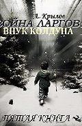 Александр Крылов -Война ларгов: Внук колдуна. Книга 5