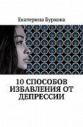 Екатерина Буркова -10 способов избавления от депрессии