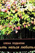 Елена Подкатик - Забыть нельзя любить