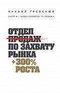 Михаил Гребенюк -Отдел продаж по захвату рынка