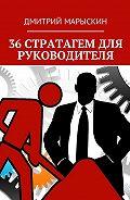 Дмитрий Марыскин -36стратагем для руководителя