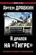 Артем Драбкин -Я дрался на «Тигре». Немецкие танкисты рассказывают