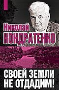 Николай Кондратенко - Своей земли не отдадим!