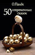 О. Палёк - 50 современных сказок