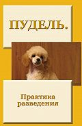 Илья Мельников - Пудель. Практика разведения