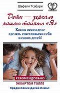Шефали Тсабари -Дети – зеркало нашего тайного «Я». Как на самом деле сделать счастливыми себя и своих детей!