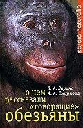 Анна Смирнова - О чем рассказали «говорящие» обезьяны: Способны ли высшие животные оперировать символами?