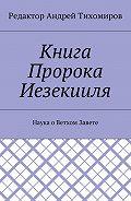 Андрей Тихомиров -Книга Пророка Иезекииля. Наука оВетхом Завете